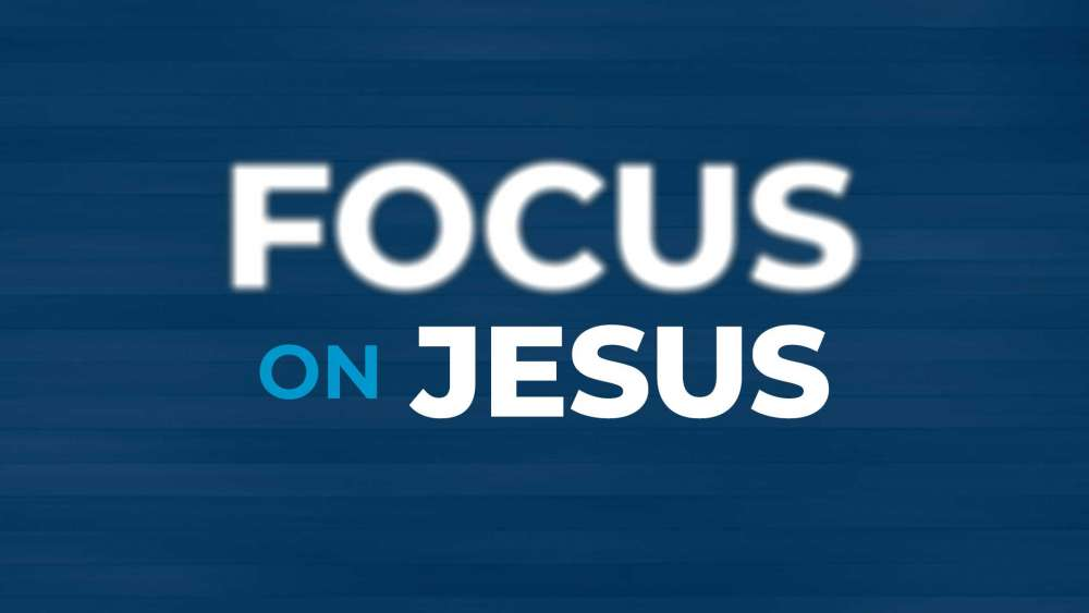 Focus on Jesus