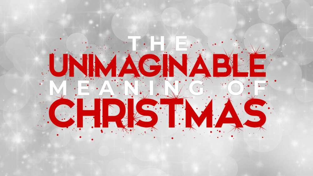 The Unimaginable Meaning of Christmas
